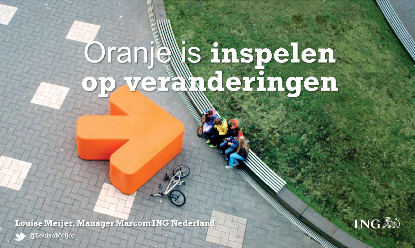 Oranje is inspelen op veranderingen Oranje is inspelen op veranderingen Louise Meijer, Manager Marcom ING Nederland @LouiseMeijer
