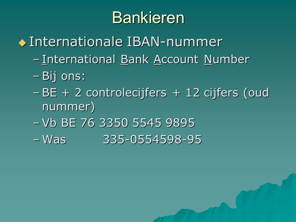 Bankieren  Internationale IBAN-nummer –International Bank Account Number –Bij ons: –BE + 2 controlecijfers + 12 cijfers (oud nummer) –Vb BE 76 3350 5545 9895 –Was 335-0554598-95