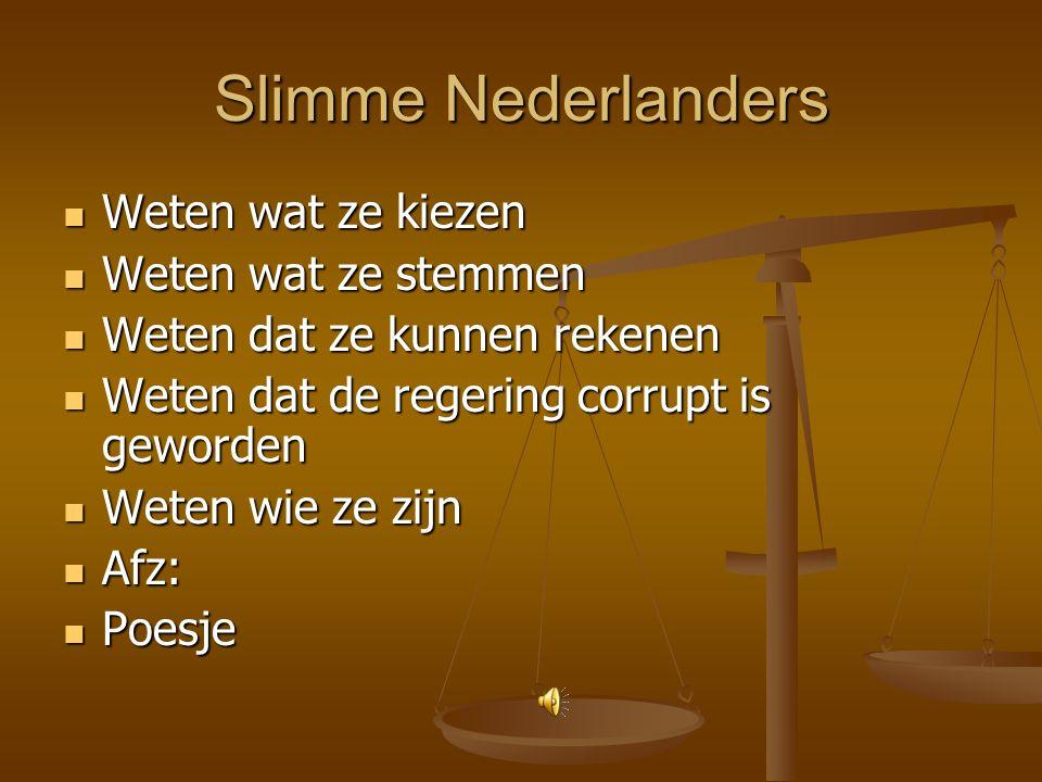 Slimme Nederlanders Weten wat ze kiezen Weten wat ze kiezen Weten wat ze stemmen Weten wat ze stemmen Weten dat ze kunnen rekenen Weten dat ze kunnen rekenen Weten dat de regering corrupt is geworden Weten dat de regering corrupt is geworden Weten wie ze zijn Weten wie ze zijn Afz: Afz: Poesje Poesje