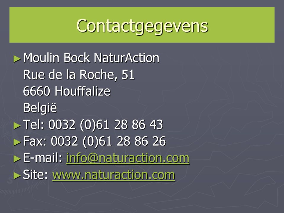 Contactgegevens ► Moulin Bock NaturAction Rue de la Roche, 51 6660 Houffalize België ► Tel: 0032 (0)61 28 86 43 ► Fax: 0032 (0)61 28 86 26 ► E-mail: i