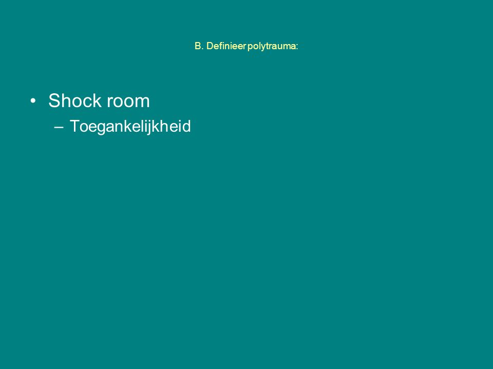 B. Definieer polytrauma: Shock room –Toegankelijkheid