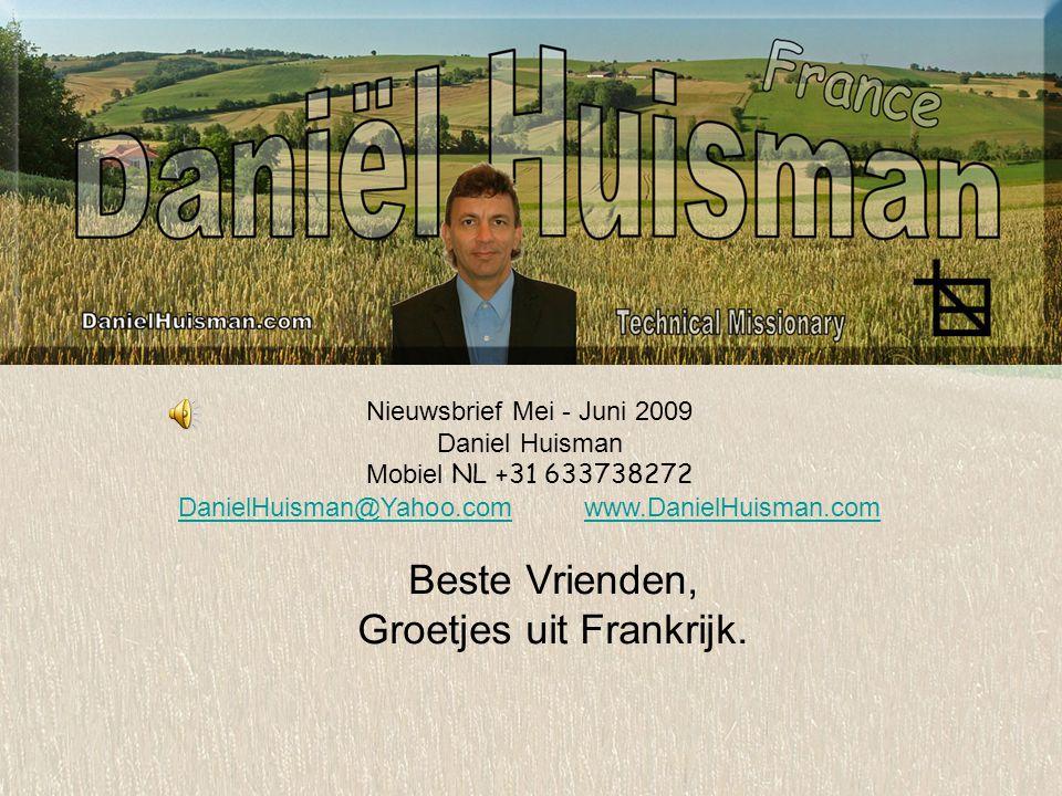Nieuwsbrief Mei - Juni 2009 Daniel Huisman Mobiel NL +31 633738272 DanielHuisman@Yahoo.comDanielHuisman@Yahoo.com www.DanielHuisman.comwww.DanielHuisman.com Beste Vrienden, Groetjes uit Frankrijk.