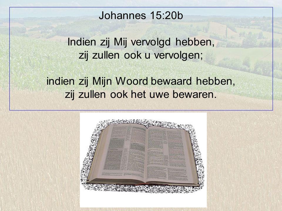 Johannes 15:20b Indien zij Mij vervolgd hebben, zij zullen ook u vervolgen; indien zij Mijn Woord bewaard hebben, zij zullen ook het uwe bewaren.