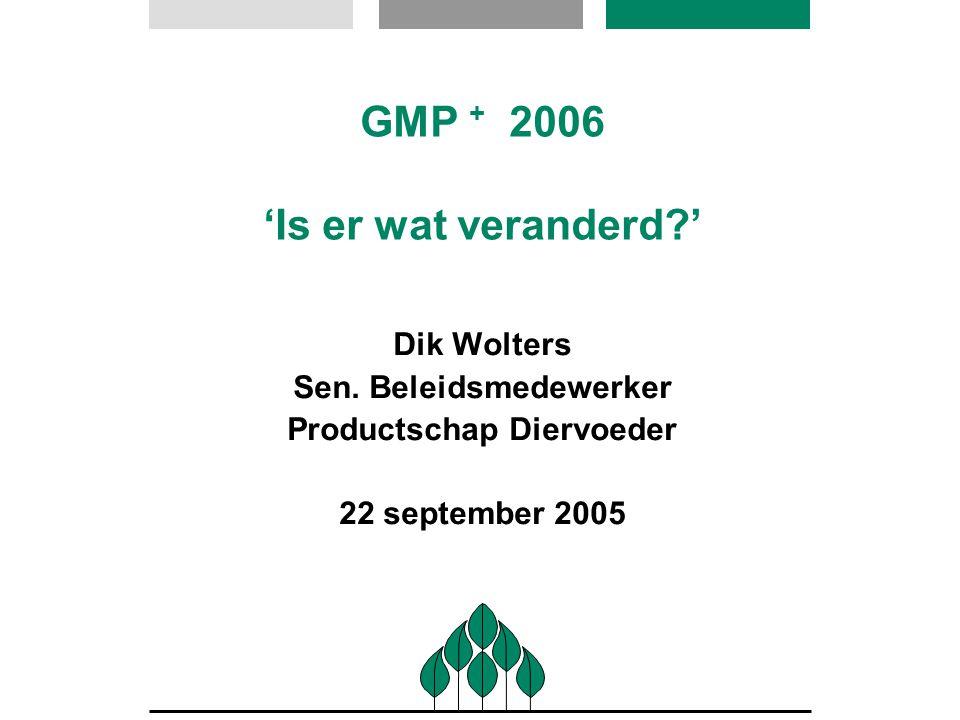 GMP + 2006 'Is er wat veranderd?' Dik Wolters Sen. Beleidsmedewerker Productschap Diervoeder 22 september 2005