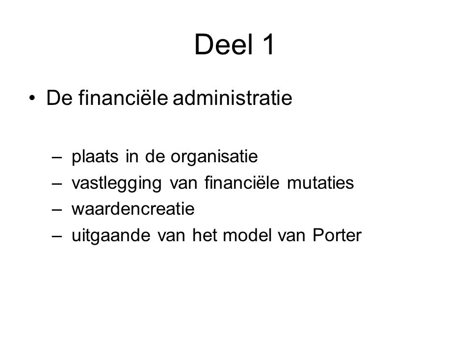 Deel 1 De financiële administratie – plaats in de organisatie – vastlegging van financiële mutaties – waardencreatie – uitgaande van het model van Porter