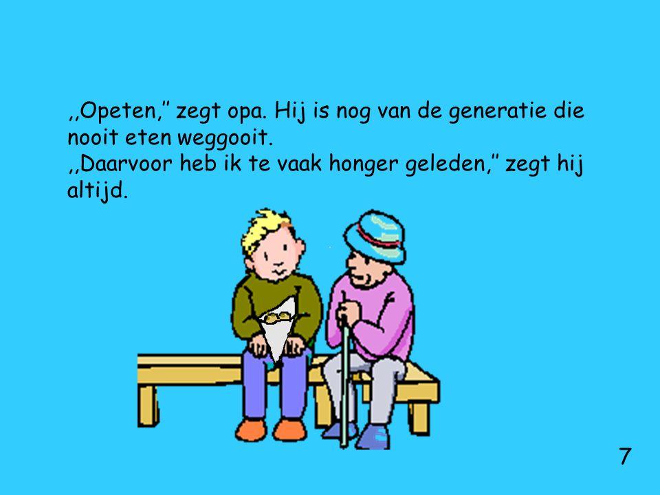 ,,Opeten,'' zegt opa. Hij is nog van de generatie die nooit eten weggooit.,,Daarvoor heb ik te vaak honger geleden,'' zegt hij altijd. 7