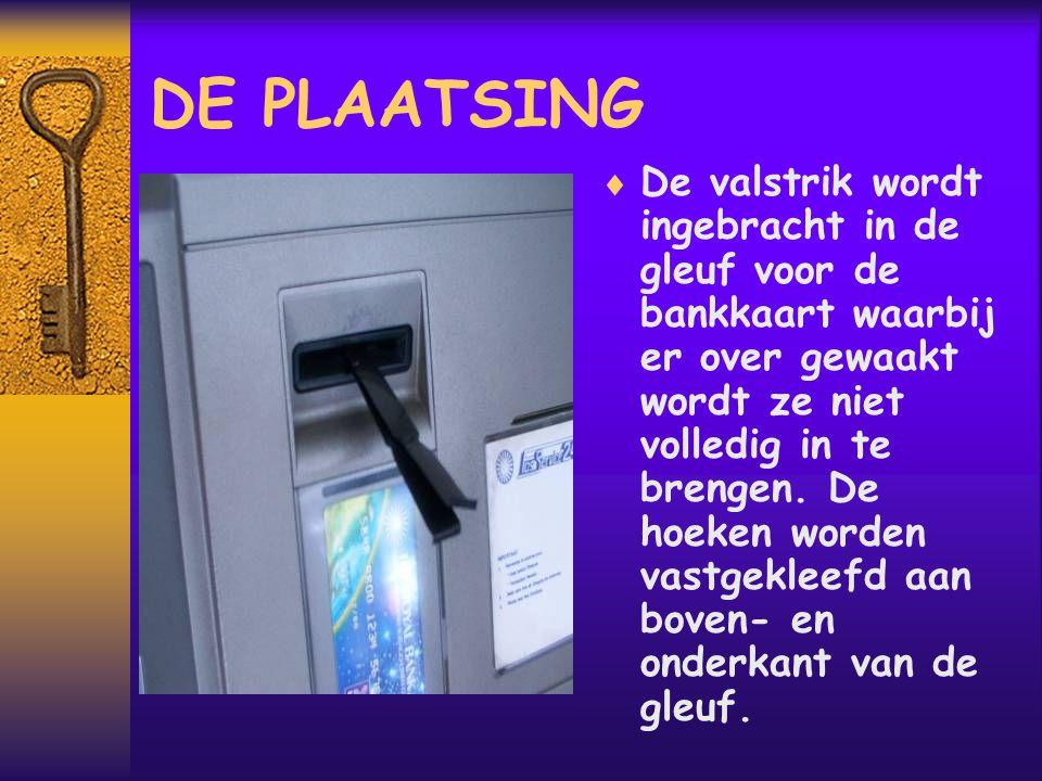 DE PLAATSING  De valstrik wordt ingebracht in de gleuf voor de bankkaart waarbij er over gewaakt wordt ze niet volledig in te brengen.