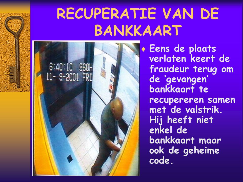 RECUPERATIE VAN DE BANKKAART  Eens de plaats verlaten keert de fraudeur terug om de 'gevangen' bankkaart te recupereren samen met de valstrik.