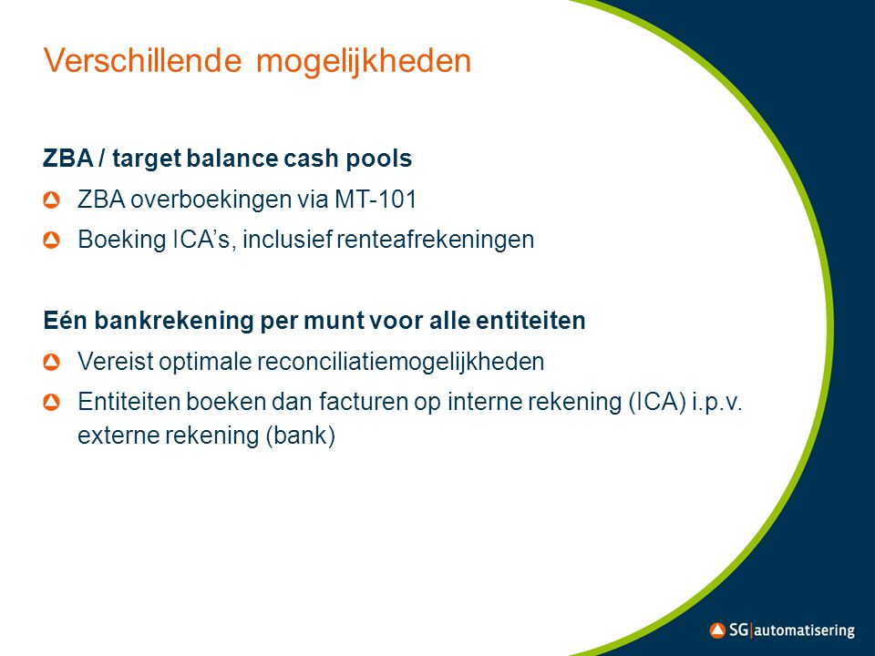 Verschillende mogelijkheden ZBA / target balance cash pools ZBA overboekingen via MT-101 Boeking ICA's, inclusief renteafrekeningen Eén bankrekening per munt voor alle entiteiten Vereist optimale reconciliatiemogelijkheden Entiteiten boeken dan facturen op interne rekening (ICA) i.p.v.
