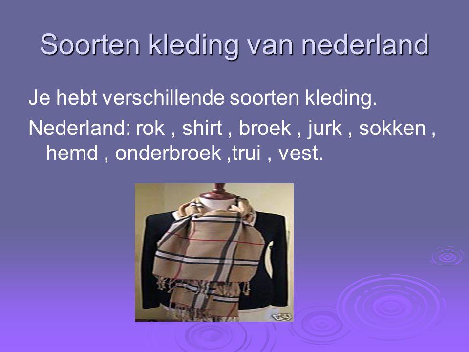 Soorten kleding van nederland Je hebt verschillende soorten kleding. Nederland: rok, shirt, broek, jurk, sokken, hemd, onderbroek,trui, vest.