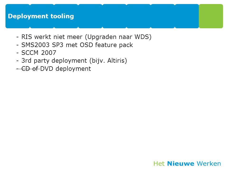 Deployment tooling -RIS werkt niet meer (Upgraden naar WDS) -SMS2003 SP3 met OSD feature pack -SCCM 2007 -3rd party deployment (bijv. Altiris) -CD of