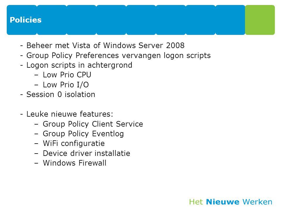 Policies -Beheer met Vista of Windows Server 2008 -Group Policy Preferences vervangen logon scripts -Logon scripts in achtergrond –Low Prio CPU –Low P