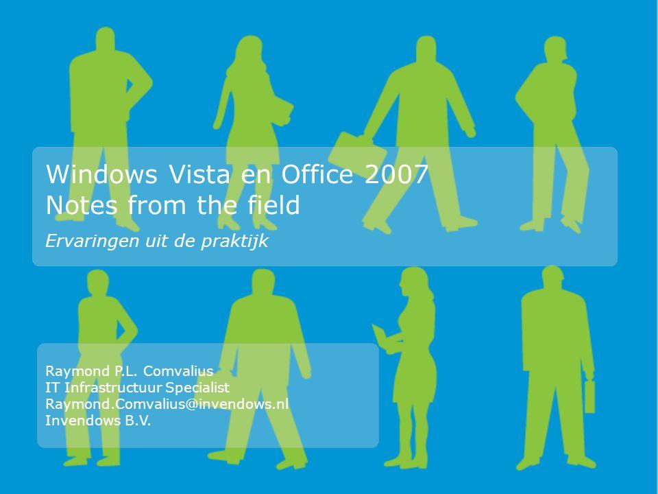 Windows Vista en Office 2007 Notes from the field Ervaringen uit de praktijk Raymond P.L. Comvalius IT Infrastructuur Specialist Raymond.Comvalius@inv