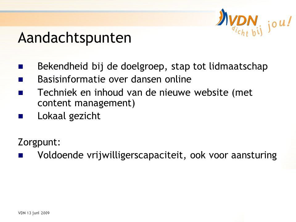 VDN 13 juni 2009 Aandachtspunten Bekendheid bij de doelgroep, stap tot lidmaatschap Basisinformatie over dansen online Techniek en inhoud van de nieuwe website (met content management) Lokaal gezicht Zorgpunt: Voldoende vrijwilligerscapaciteit, ook voor aansturing