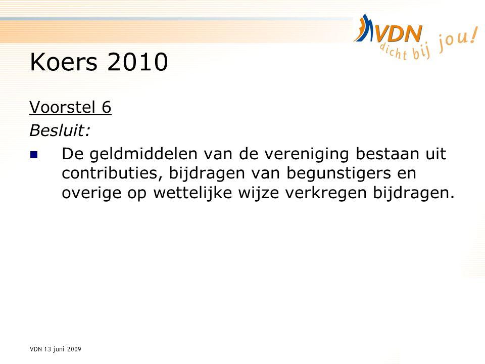 VDN 13 juni 2009 Koers 2010 Voorstel 6 Besluit: De geldmiddelen van de vereniging bestaan uit contributies, bijdragen van begunstigers en overige op wettelijke wijze verkregen bijdragen.