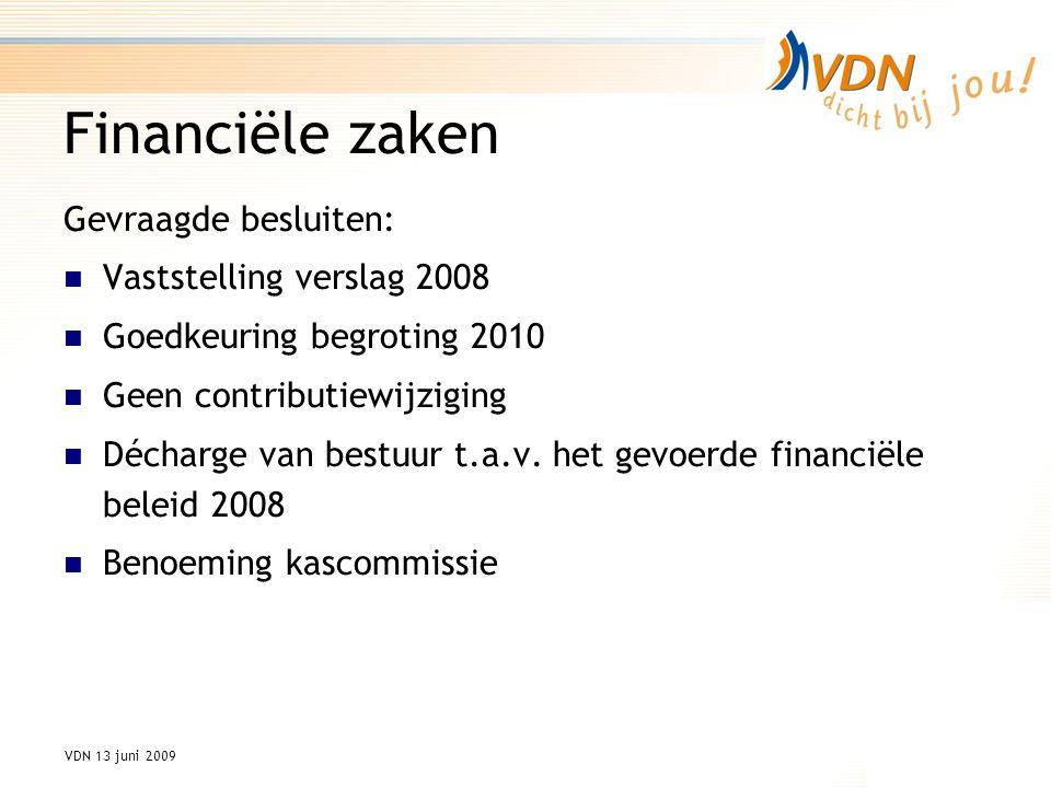 VDN 13 juni 2009 Financiële zaken Gevraagde besluiten: Vaststelling verslag 2008 Goedkeuring begroting 2010 Geen contributiewijziging Décharge van bestuur t.a.v.