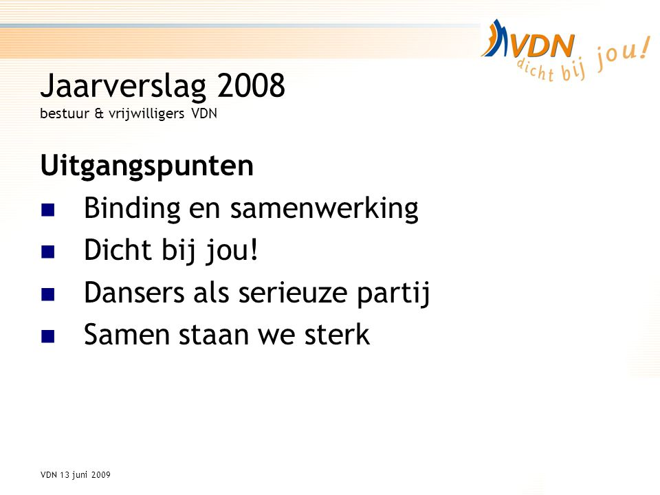 VDN 13 juni 2009 Jaarverslag 2008 bestuur & vrijwilligers VDN Uitgangspunten Binding en samenwerking Dicht bij jou.