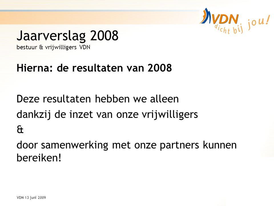 VDN 13 juni 2009 Jaarverslag 2008 bestuur & vrijwilligers VDN Hierna: de resultaten van 2008 Deze resultaten hebben we alleen dankzij de inzet van onze vrijwilligers & door samenwerking met onze partners kunnen bereiken!