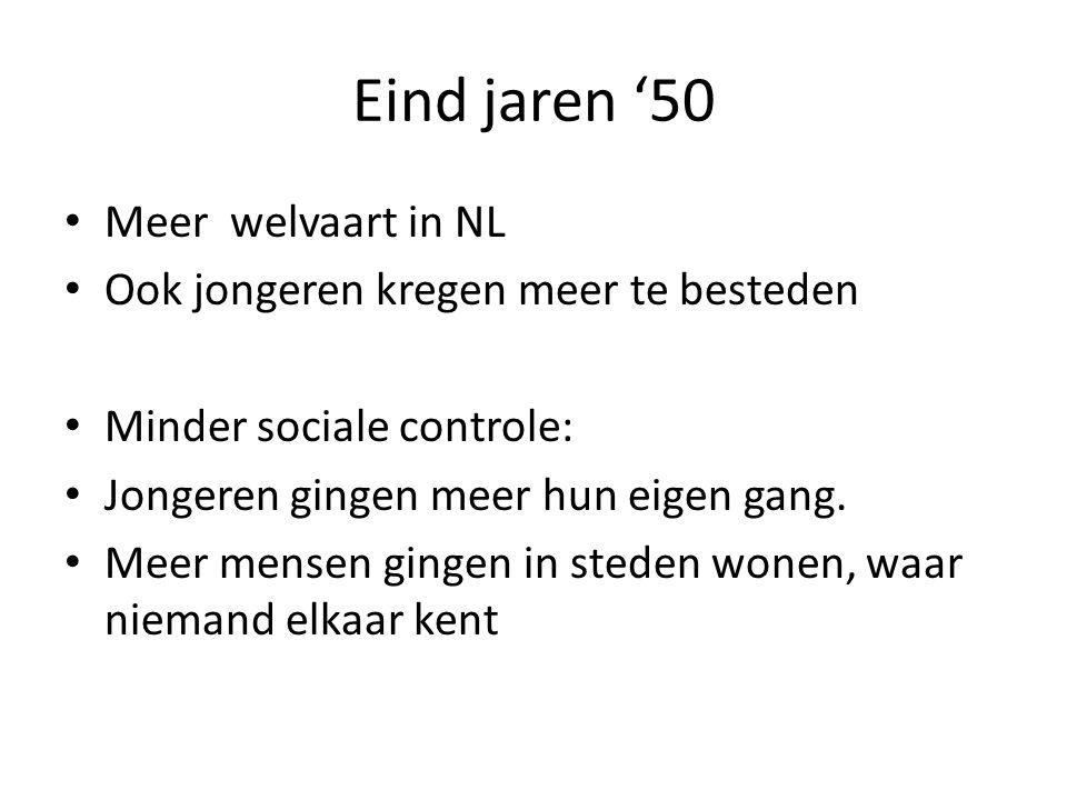 Eind jaren '50 Meer welvaart in NL Ook jongeren kregen meer te besteden Minder sociale controle: Jongeren gingen meer hun eigen gang.