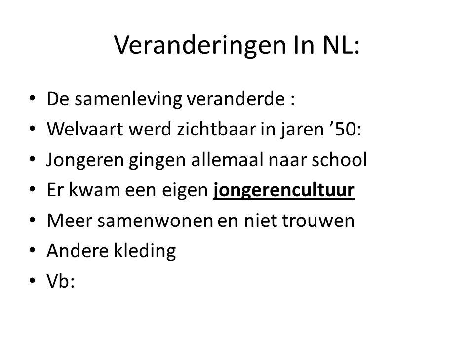 Veranderingen In NL: De samenleving veranderde : Welvaart werd zichtbaar in jaren '50: Jongeren gingen allemaal naar school Er kwam een eigen jongerencultuur Meer samenwonen en niet trouwen Andere kleding Vb: