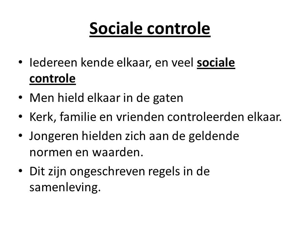 Sociale controle Iedereen kende elkaar, en veel sociale controle Men hield elkaar in de gaten Kerk, familie en vrienden controleerden elkaar.