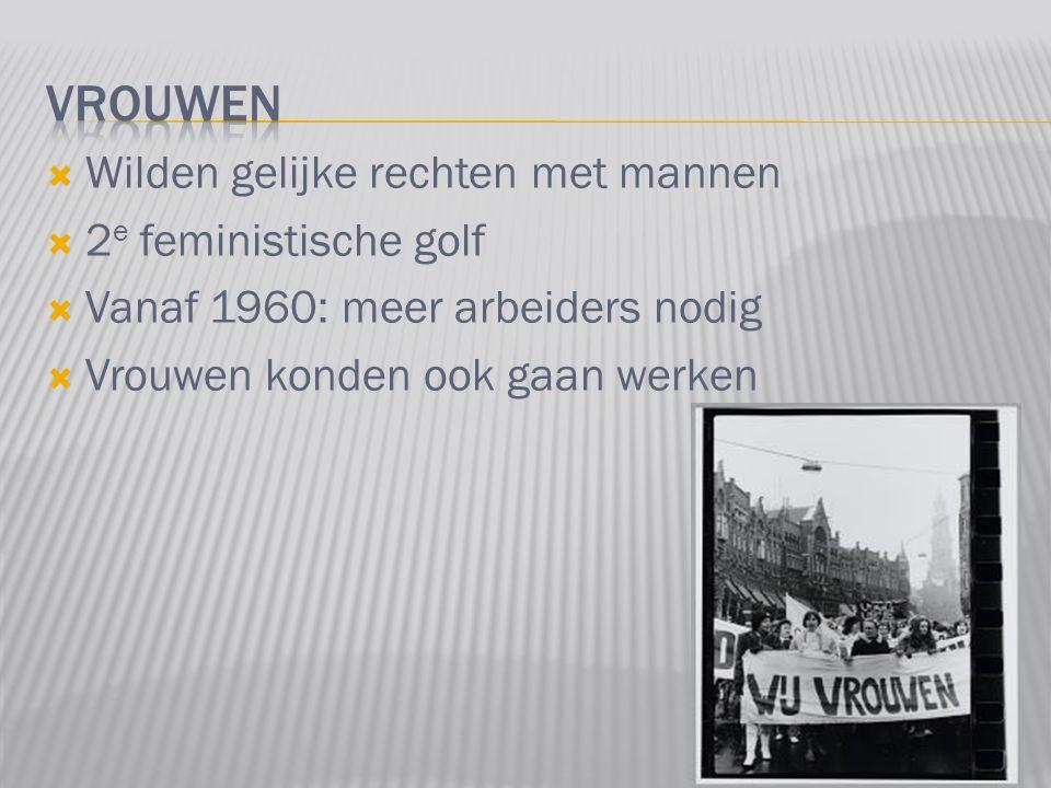  Wilden gelijke rechten met mannen  2 e feministische golf  Vanaf 1960: meer arbeiders nodig  Vrouwen konden ook gaan werken