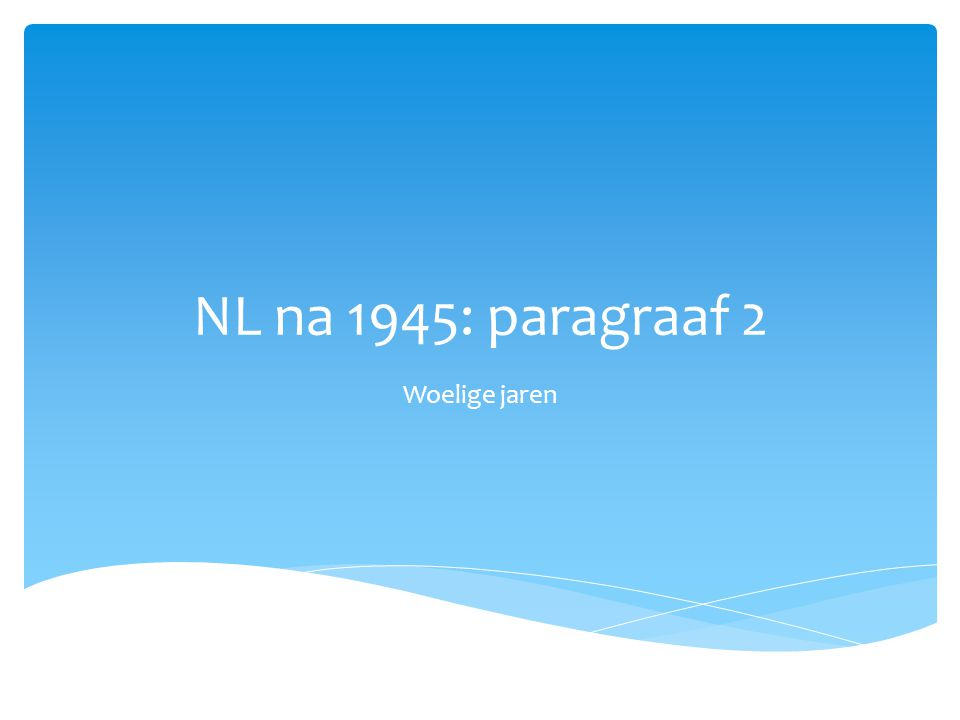 NL na 1945: paragraaf 2 Woelige jaren