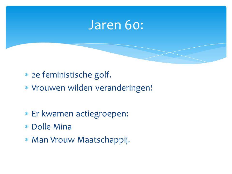  2e feministische golf.  Vrouwen wilden veranderingen!  Er kwamen actiegroepen:  Dolle Mina  Man Vrouw Maatschappij. Jaren 60: