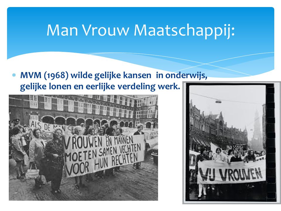  MVM (1968) wilde gelijke kansen in onderwijs, gelijke lonen en eerlijke verdeling werk. Man Vrouw Maatschappij: