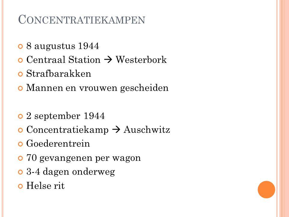 C ONCENTRATIEKAMPEN 8 augustus 1944 Centraal Station  Westerbork Strafbarakken Mannen en vrouwen gescheiden 2 september 1944 Concentratiekamp  Ausch