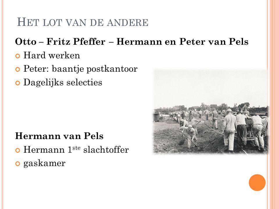 H ET LOT VAN DE ANDERE Otto – Fritz Pfeffer – Hermann en Peter van Pels Hard werken Peter: baantje postkantoor Dagelijks selecties Hermann van Pels He