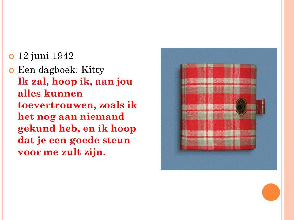 12 juni 1942 Een dagboek: Kitty Ik zal, hoop ik, aan jou alles kunnen toevertrouwen, zoals ik het nog aan niemand gekund heb, en ik hoop dat je een go