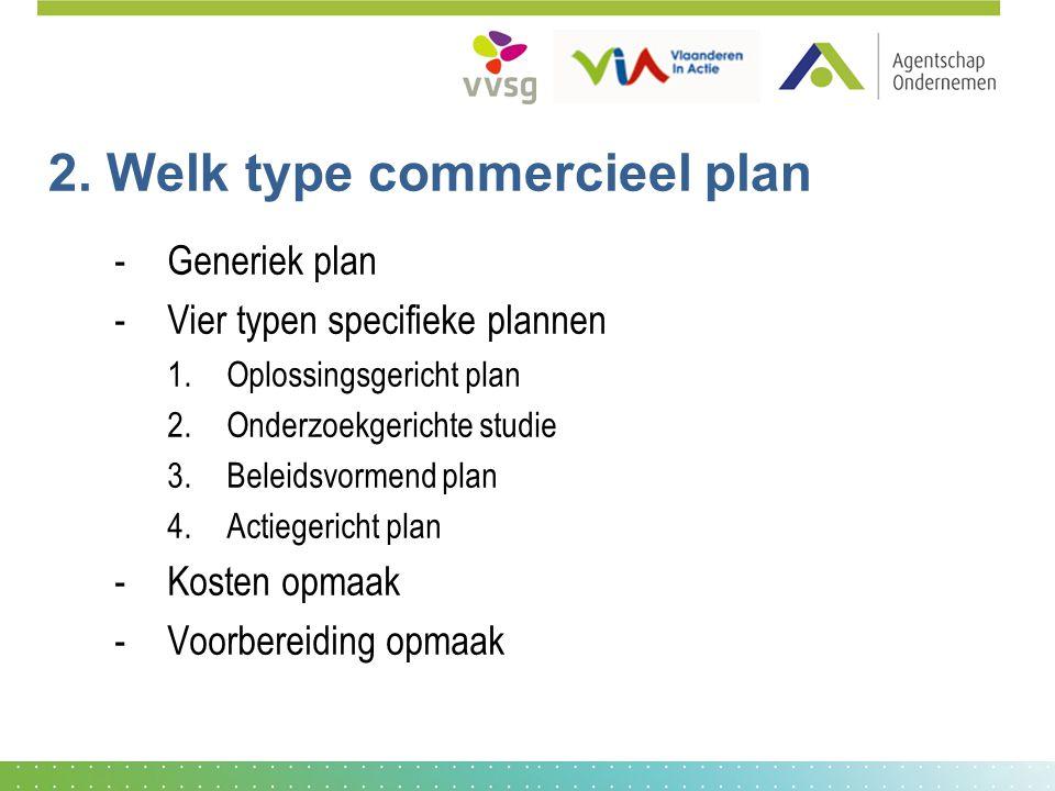 2. Welk type commercieel plan -Generiek plan -Vier typen specifieke plannen 1.Oplossingsgericht plan 2.Onderzoekgerichte studie 3.Beleidsvormend plan