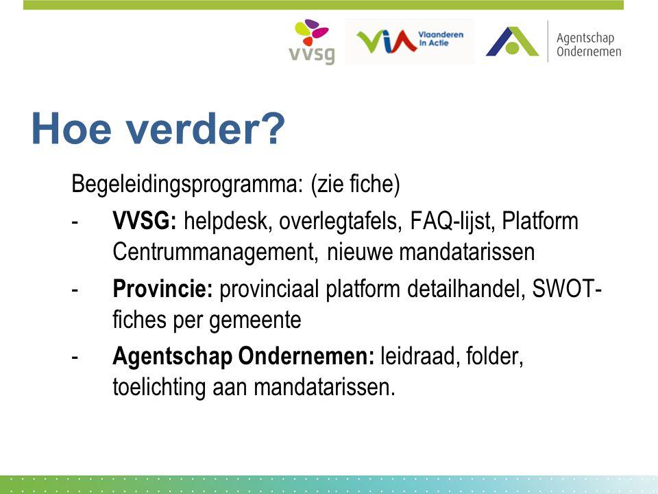 Hoe verder? Begeleidingsprogramma: (zie fiche) - VVSG: helpdesk, overlegtafels, FAQ-lijst, Platform Centrummanagement, nieuwe mandatarissen - Provinci