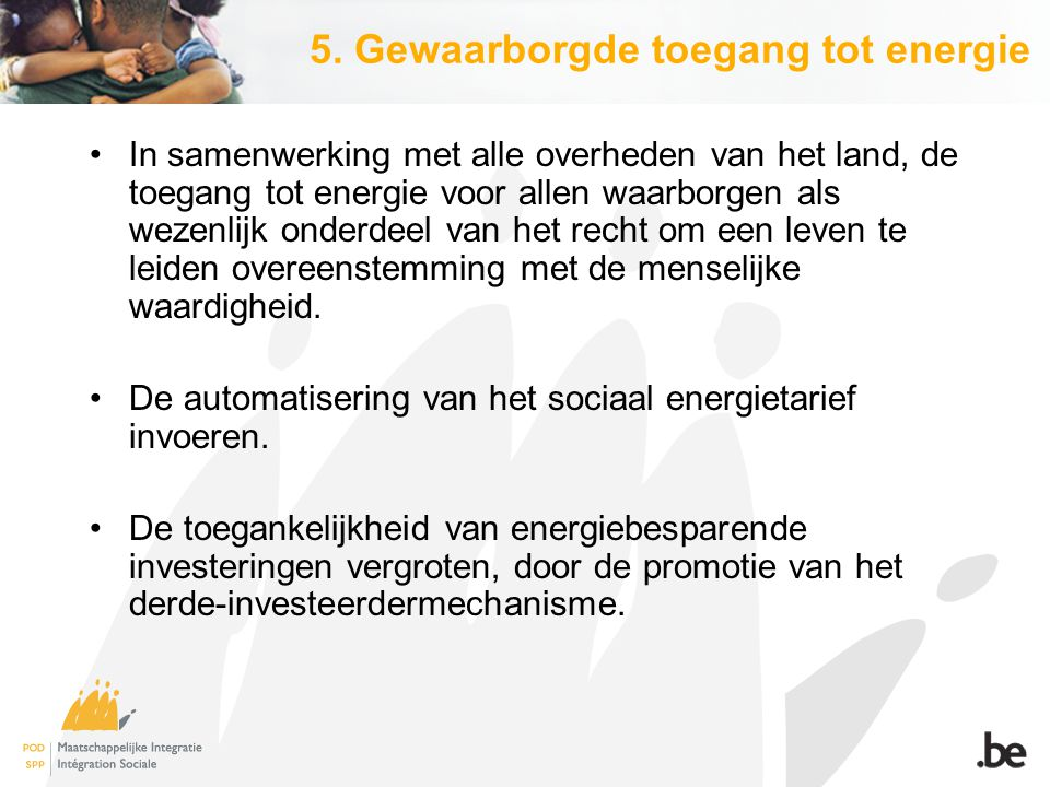 5. Gewaarborgde toegang tot energie In samenwerking met alle overheden van het land, de toegang tot energie voor allen waarborgen als wezenlijk onderd