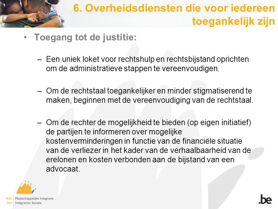 6. Overheidsdiensten die voor iedereen toegankelijk zijn Toegang tot de justitie: –Een uniek loket voor rechtshulp en rechtsbijstand oprichten om de a