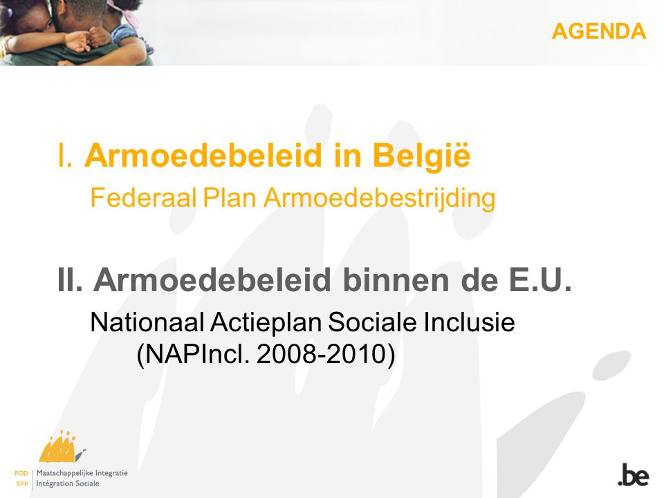AGENDA I. Armoedebeleid in België Federaal Plan Armoedebestrijding II. Armoedebeleid binnen de E.U. Nationaal Actieplan Sociale Inclusie (NAPIncl. 200
