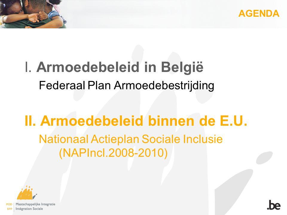 AGENDA I. Armoedebeleid in België Federaal Plan Armoedebestrijding II. Armoedebeleid binnen de E.U. Nationaal Actieplan Sociale Inclusie (NAPIncl.2008