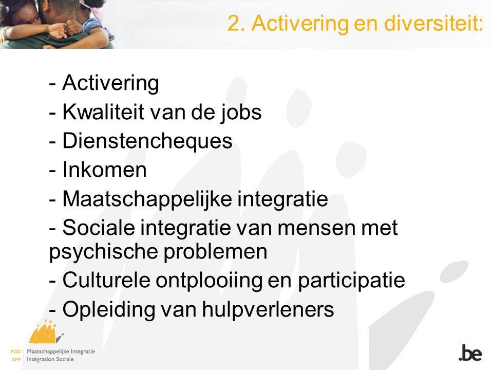 2. Activering en diversiteit: - Activering - Kwaliteit van de jobs - Dienstencheques - Inkomen - Maatschappelijke integratie - Sociale integratie van