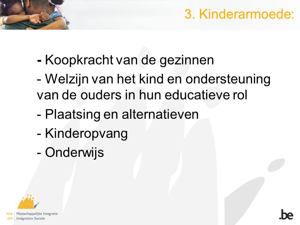 3. Kinderarmoede: - Koopkracht van de gezinnen - Welzijn van het kind en ondersteuning van de ouders in hun educatieve rol - Plaatsing en alternatieve
