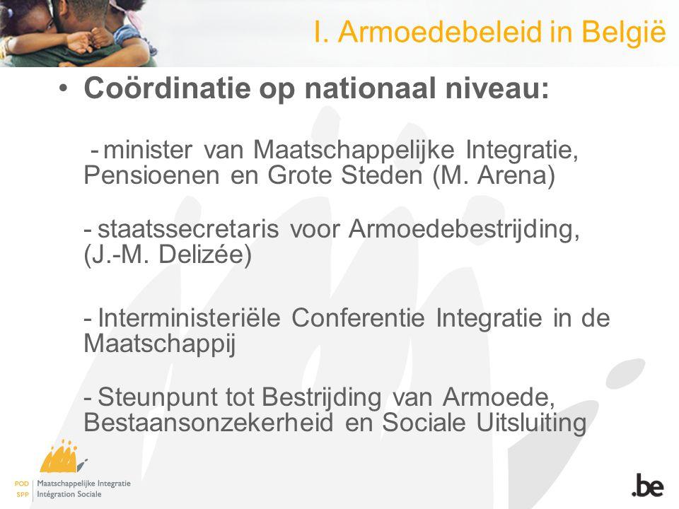 I. Armoedebeleid in België Coördinatie op nationaal niveau: - minister van Maatschappelijke Integratie, Pensioenen en Grote Steden (M. Arena) - staats