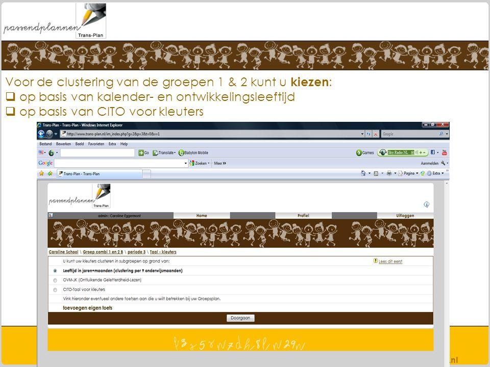 Voor de clustering van de groepen 1 & 2 kunt u kiezen :  op basis van kalender- en ontwikkelingsleeftijd  op basis van CITO voor kleuters www.trans-