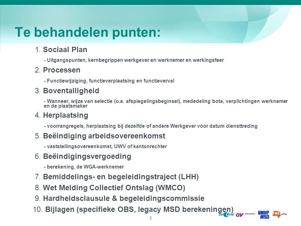 4 Sociaal Plan (1): uitgangspunten afspraken en regelingen tussen MSD en vakbonden status van CAO; vervangt alle bestaande Sociale Plannen doel: de personele gevolgen op te vangen van alle organisatorische wijzigingen bij ieder van de Werkgevers gedurende de looptijd van het Sociaal Plan, waarbij boventallige werknemers zoveel als mogelijk begeleid worden naar ander werk en/of een passende afvloeiingsregeling wordt aangeboden looptijd: 18 mei 2010 tot en met 31 december 2012