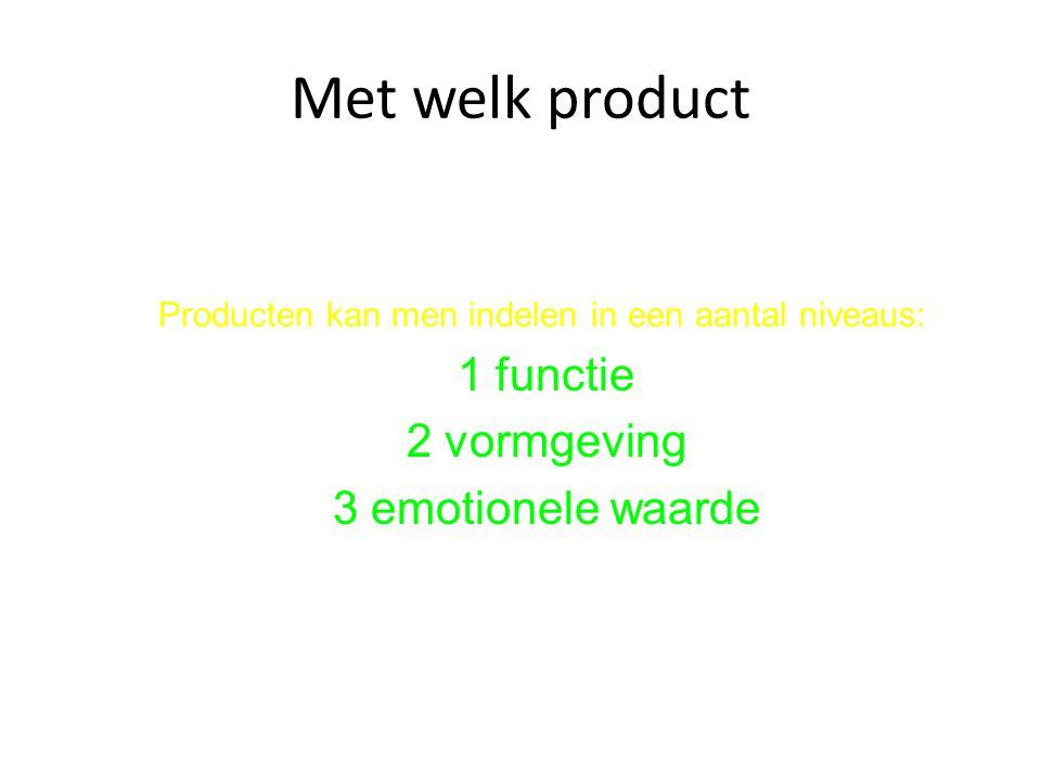 Met welk product Producten kan men indelen in een aantal niveaus: 1 functie 2 vormgeving 3 emotionele waarde