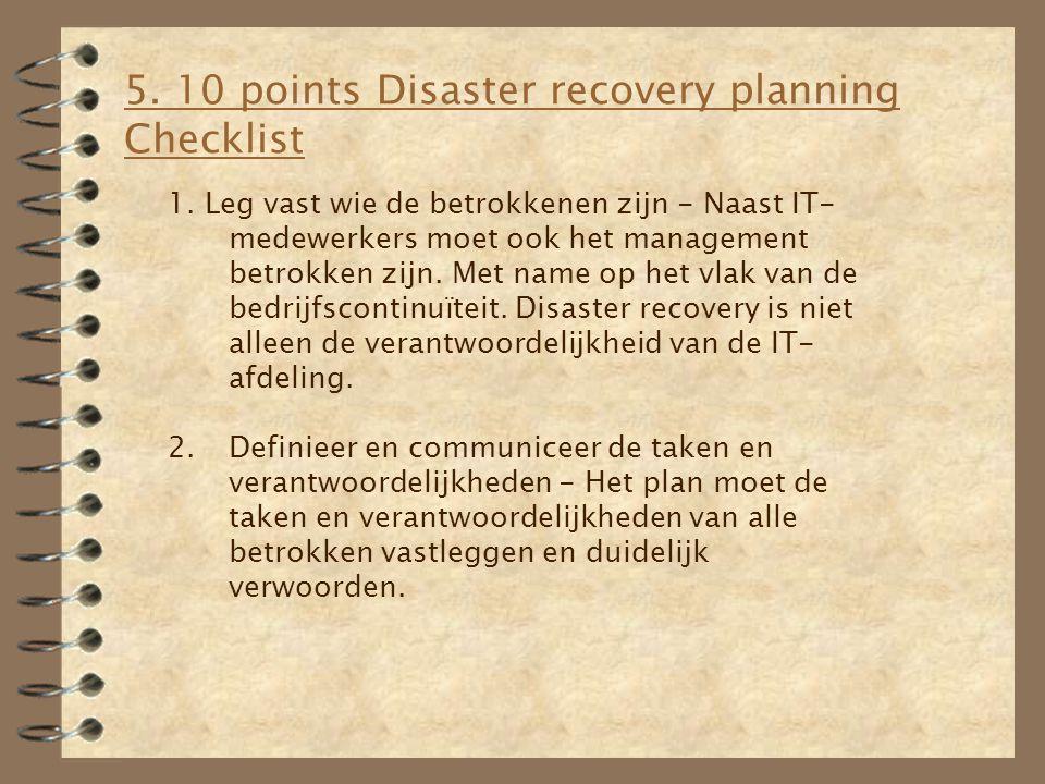 5. 10 points Disaster recovery planning Checklist 1. Leg vast wie de betrokkenen zijn - Naast IT- medewerkers moet ook het management betrokken zijn.