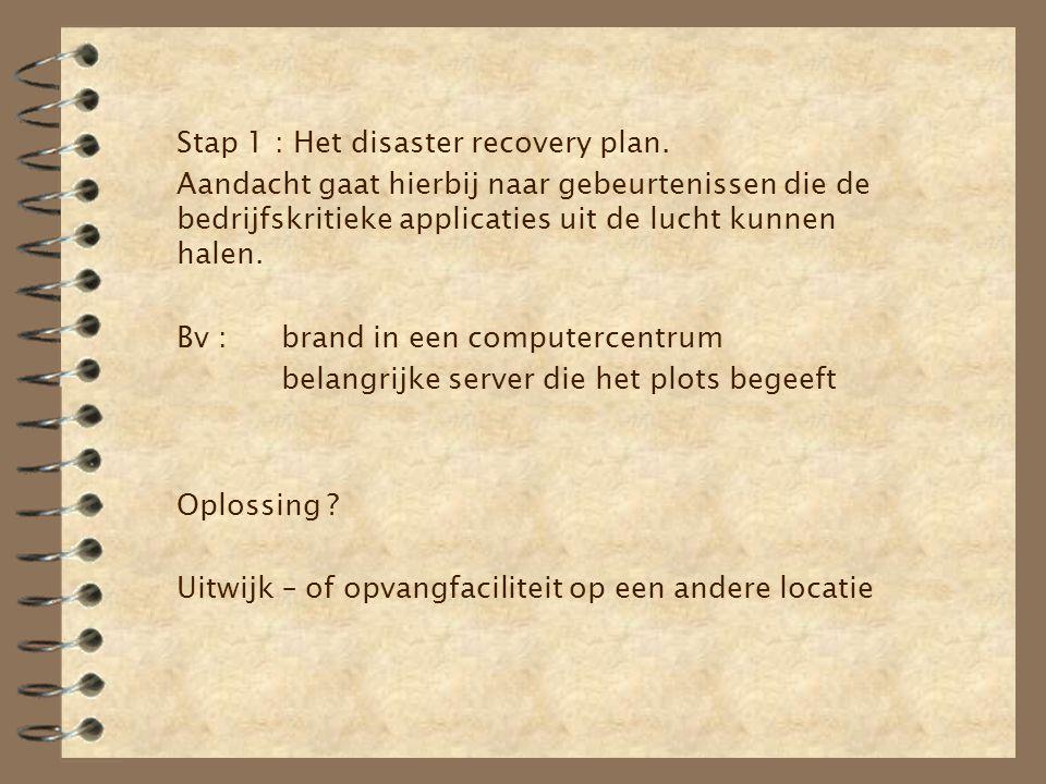 Stap 1 : Het disaster recovery plan. Aandacht gaat hierbij naar gebeurtenissen die de bedrijfskritieke applicaties uit de lucht kunnen halen. Bv :bran