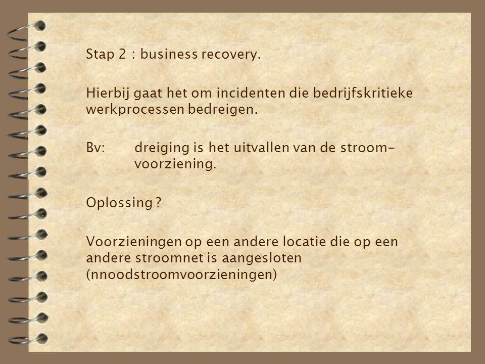 Stap 2 : business recovery. Hierbij gaat het om incidenten die bedrijfskritieke werkprocessen bedreigen. Bv:dreiging is het uitvallen van de stroom- v