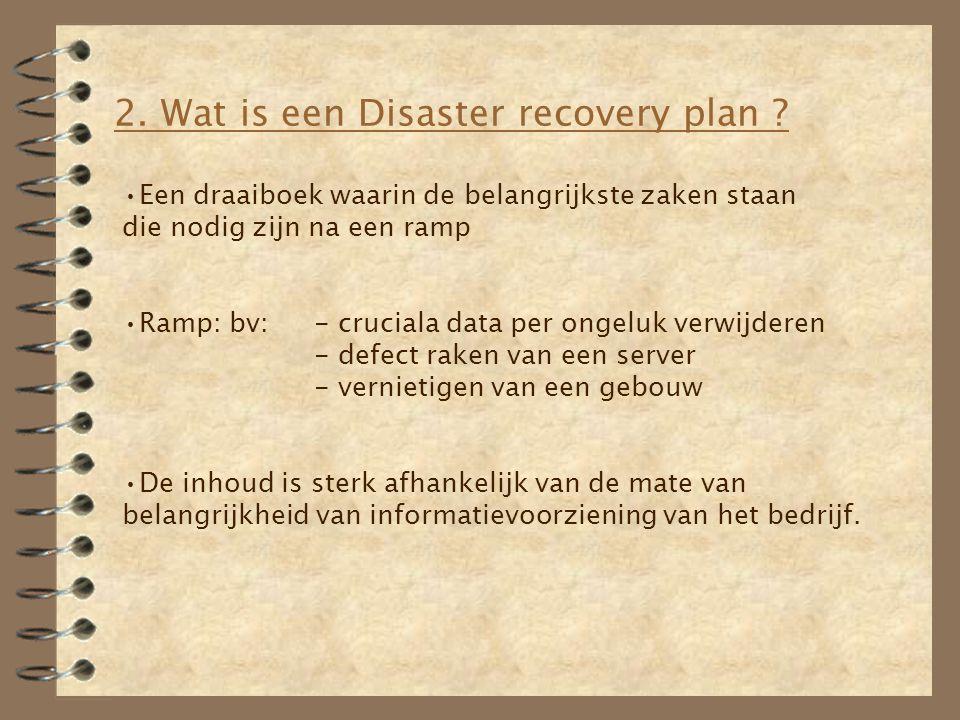 2. Wat is een Disaster recovery plan ? Een draaiboek waarin de belangrijkste zaken staan die nodig zijn na een ramp Ramp: bv:- cruciala data per ongel