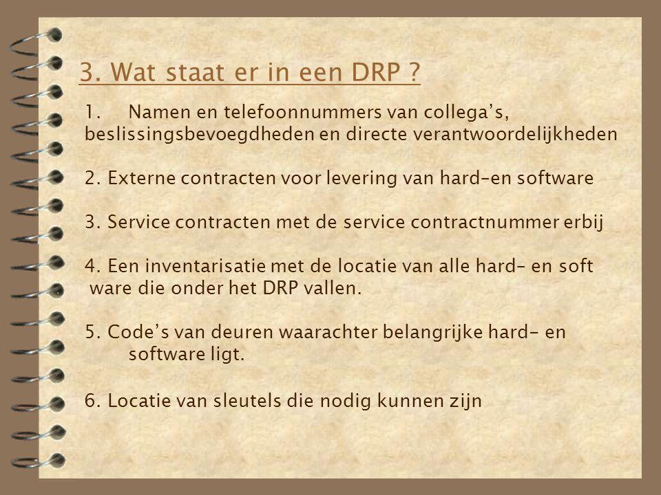 3. Wat staat er in een DRP ? 1.Namen en telefoonnummers van collega's, beslissingsbevoegdheden en directe verantwoordelijkheden 2. Externe contracten