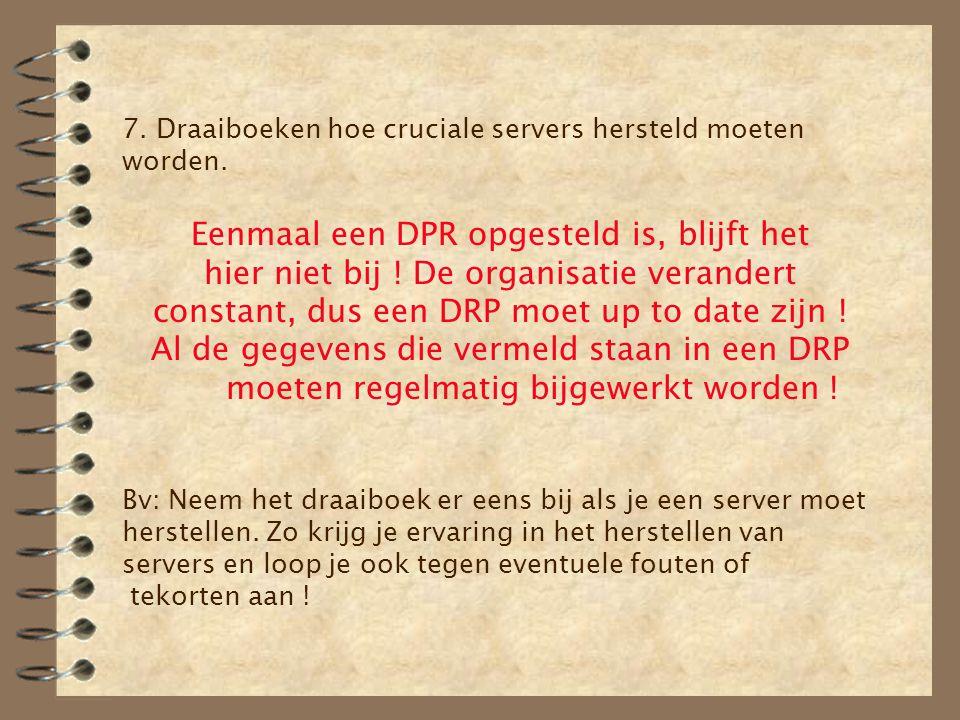 7. Draaiboeken hoe cruciale servers hersteld moeten worden. Eenmaal een DPR opgesteld is, blijft het hier niet bij ! De organisatie verandert constant